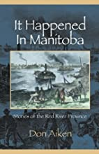It Happened in Manitoba: Stories of the Red…