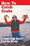 White, Charlie: How to Catch Crabs: A Pacific Coast Guide
