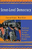 Barker, Jonathan: Street-Level Democracy: Political Settings at the Margins of Global Power