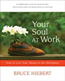 Hiebert, Bruce: Your Soul At Work: How To Live Your Values In The Workplace