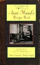 Aunt Maud's Recipe Book by L. M. Montgomery