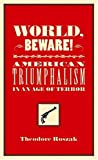 Roszak, Theodore: World, Beware!: American Triumphalism in an Age of Terror