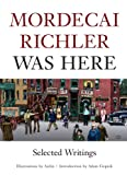 Richler, Mordecai: Mordecai Richler Was Here: Selected Writings
