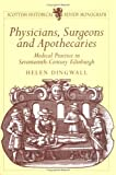 Dingwall, Helen: Physicians, Surgeons And Apothecaries: Medical Practice in Seventeenth-century Edinburgh