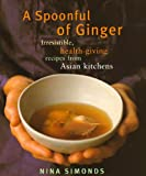 Simonds, Nina: A Spoonful of Ginger: Irresistible, Health-Giving Recipes from Asian Kitchens