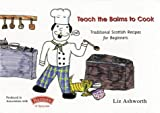 Liz Ashworth: Teach the Bairns to Cook: Traditional Scottish Recipes for Beginners (Childrens Cooking)