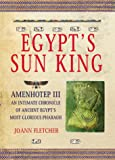 Fletcher, J.: Egypt's Sun King: Amenhotep Iii+-An Intimate Chronicle of Ancient Egypt's Most Glorious Pharaoh