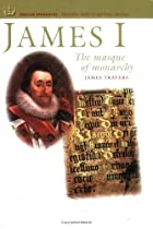 James I: The Masque of Monarchy by James…