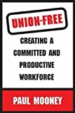 Mooney, Paul: Union-Free: Creating a Committed And Productive Workforce