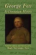 George Fox: A Christian Mystic by George Fox