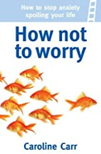 How Not to Worry: How to stop anxiety…