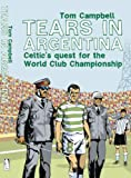 Tom Campbell: Tears in Argentina: Celtic's Quest for the World Cup Championship