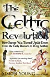 Young, Simon: The Celtic Revolution: How Europe Was Turned Upside Down from the Early Romans to King Arthur