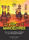 Martin, Richard: Brilliant Manoeuvres: How to Use Military Wisdom to Win Business Battles