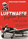 Fischer, Wolfgang: LUFTWAFFE FIGHTER PILOT: Defending the Reich Against the RAF and USAAF