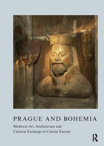 prague-and-bohemia-medieval-art-architecture-and-cultural-exchange-in-central-europe-the-british-archaeological-association-conference-transactions