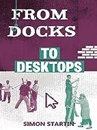 From Docks to Desktops by Simon Startin