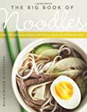Bhumichitr, Vatcharin: The Big Book of Noodles: Over 100 Delicious Recipes from China, Japan, and Southeast Asia