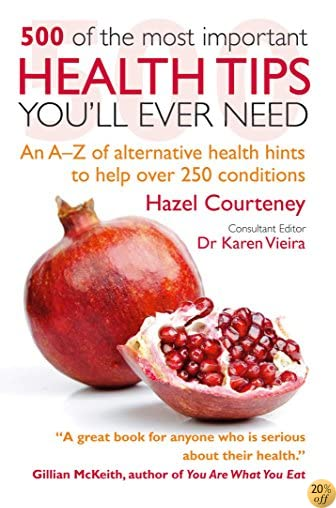 500 of the Most Important Health Tips You'll Ever Need: An A–Z of alternative health hints to help over 250 conditions