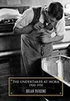 The Undertaker at Work: 1900 - 1950 by Brian…