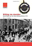 Griffiths, Robert: Killing No Murder: South Wales and the Great Railway Strike of 1911