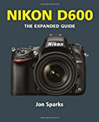 Nikon D600 (Expanded Guides) by Jon Sparks