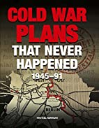 COLD WAR PLANS THAT NEVER HAPPENED: 1945 -…