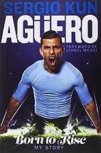 Sergio Kun Aguero: Born to Rise - My Story…
