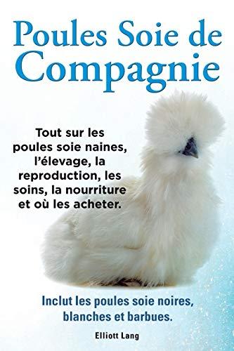 poules-soie-de-compagnie-tout-sur-les-poules-soie-naines-lelevage-la-reproduction-les-soins-la-nourriture-et-ou-les-acheter-inclut-les-poules-soie-noires-blanches-et-barbues