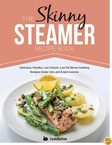 TThe Skinny Steamer Recipe Book: Delicious Healthy, Low Calorie, Low Fat Steam Cooking Recipes Under 300, 400 & 500 Calories