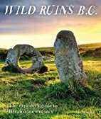 Wild Ruins B.C.: The Explorer's Guide to…