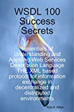 Allen, Kevin: WSDL 100 Success Secrets Essentials of Understanding and Applying Web Services Description Language - The XML based protocol for information exchange in decentralized and distributed environments