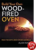 Build Your Own Wood Fired Oven: From the Earth, Brick or New Materials