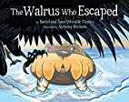 The Walrus Who Escaped by Rachel…