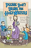 Lloyd, Susie: Please Don&#39;t Drink The Holy Water!: Homeschool Days, Rosary Nights, And Other Near Occasions Of Sin
