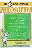 Brown, Montague: The One-Minute Philosopher: Quick Answers to Help You Banish Confusion, Resolve Controversies, and Explain Yourself Better to Others