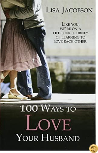 T100 Ways To Love Your Husband: the life-long journey of learning to love each other