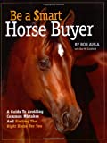 Avila, Bob: Be a Smart Horse Buyer: A Guide to Avoiding Common Mistakes and Finding the Right Horse for You