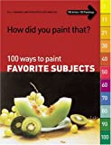 How Did You Paint That? 100 Ways To Paint Favorite Subjects