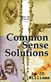 Williams, J. D.: Common Sense Solutions: Honest Answers to Our Most Controversial Issues