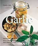 Adam, Cornelia: Garlic: Sophisticated Recipes Made With Aromatic, Savory and Healthful Flavors from the Mediterranean