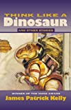 Kelly, James Patrick: Think Like a Dinosaur: And Other Stories