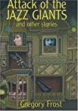 Frost, Gregory: Attack Of The Jazz Giants: And Other Stories