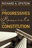 Epstein, Richard A.: How Progressives Rewrote the Constitution