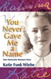 Wiebe, Katie Funk: [ You Never Gave Me a Name: One Mennonite Woman's Story[ YOU NEVER GAVE ME A NAME: ONE MENNONITE WOMAN'S STORY ] By Wiebe, Katie Funk ( Author )Jun-01-2009 Paperback