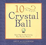 Alexander, Skye: 10-Minute Crystal Ball: Easy Tips for Developing Your Psychic Powers