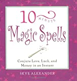 Alexander, Skye: 10-Minute Magic Spells: Conjure Love, Luck, and Money in an Instant