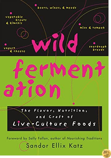 TWild Fermentation: The Flavor, Nutrition, and Craft of Live-Culture Foods