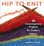 Swartz, Judith: Hip to Knit: 18 Contemporary Projects for Today's Knitter
