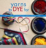 Taylor, Kathleen: Yarns To Dye For: Creating Self-patterning Yarns For Knitting